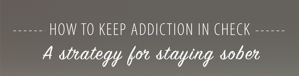 How to keep Addiction in check - A strategy for staying sober